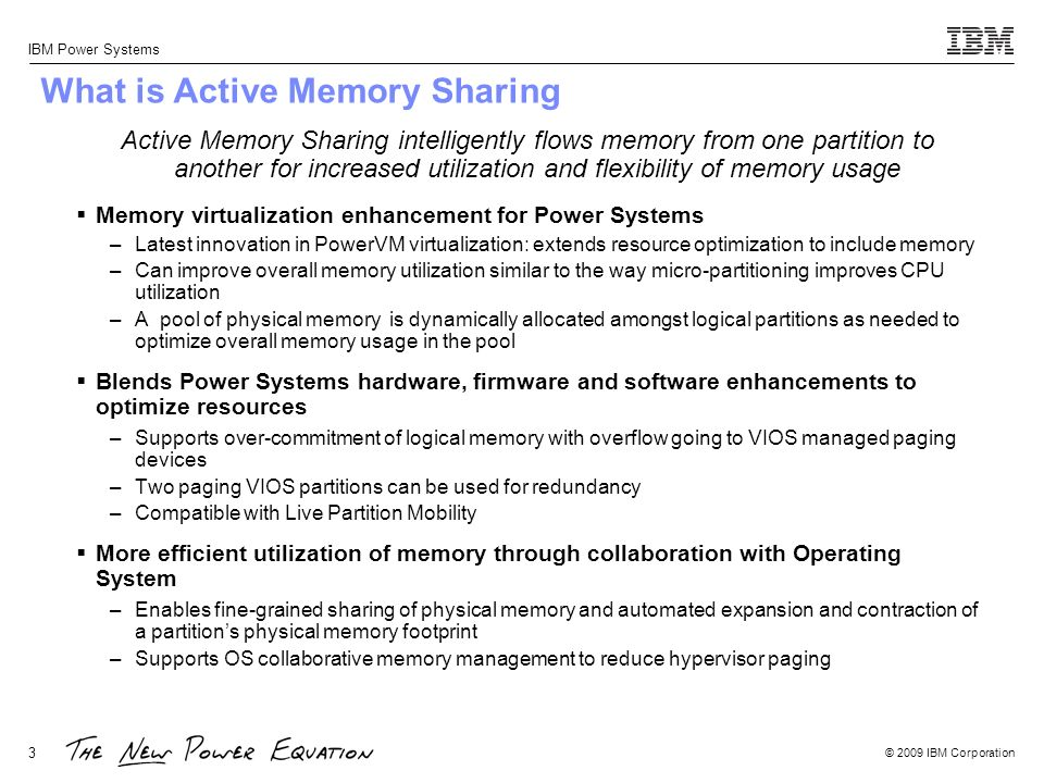 © 2009 IBM Corporation IBM Power Systems 14 Active Memory Sharing: Time Zone Variant Workloads (No DLPAR) Time Zone Variant Workloads Logical Overcommit (2.4x)Required Physical Memory Dedicated Memory3x16GB = 48 GB Shared Memory1x16GB + 2x2GB = 20 GB System Memory (Dedicated Memory mode)12 x 4GB DIMMs = 48 GB System Memory (Shared Memory mode)5 x 4GB DIMMs = 20 GB Memory Utilization Improvement(48-20) GB / 48 GB = 58.3%