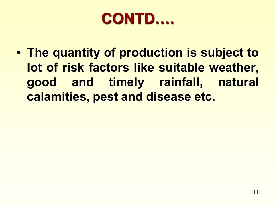 11 CONTD…. The quantity of production is subject to lot of risk factors like suitable weather, good and timely rainfall, natural calamities, pest and