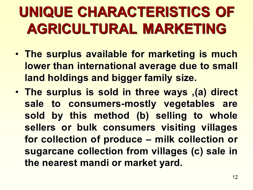 12 UNIQUE CHARACTERISTICS OF AGRICULTURAL MARKETING The surplus available for marketing is much lower than international average due to small land hol