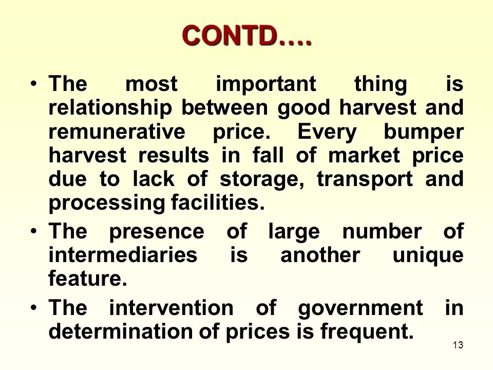 13 CONTD…. The most important thing is relationship between good harvest and remunerative price. Every bumper harvest results in fall of market price
