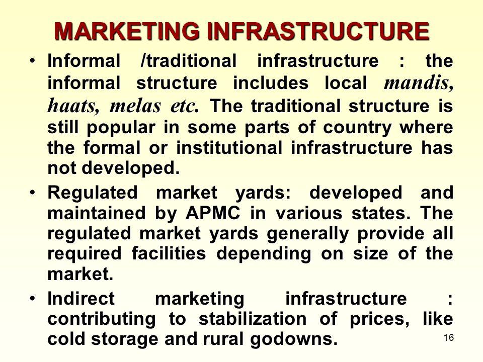16 MARKETING INFRASTRUCTURE Informal /traditional infrastructure : the informal structure includes local mandis, haats, melas etc. The traditional str