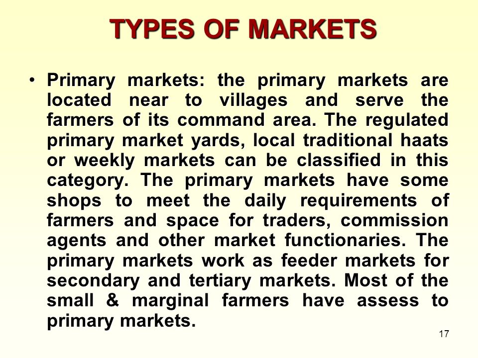 17 TYPES OF MARKETS Primary markets: the primary markets are located near to villages and serve the farmers of its command area. The regulated primary