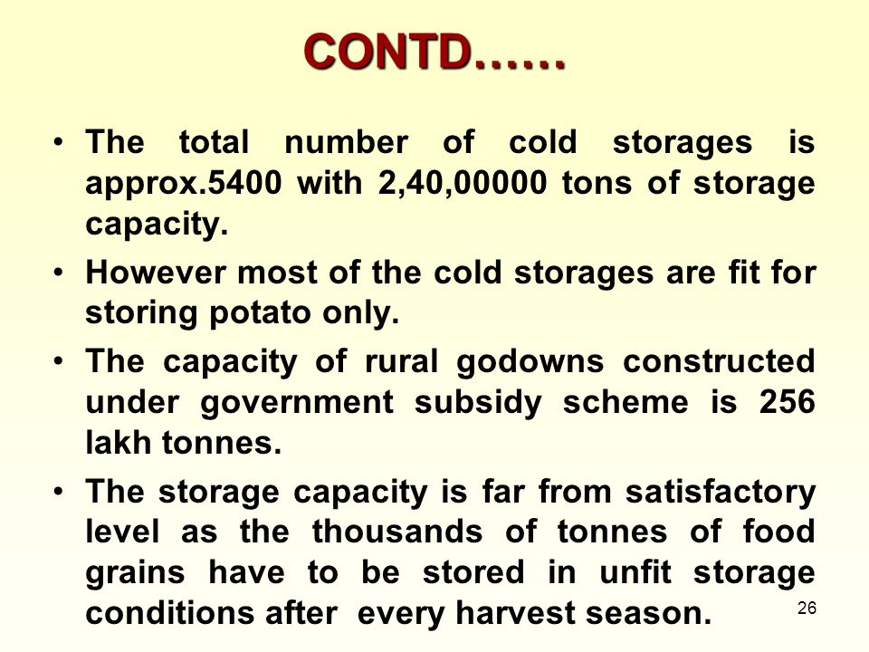 26 CONTD…… The total number of cold storages is approx.5400 with 2,40,00000 tons of storage capacity. However most of the cold storages are fit for st