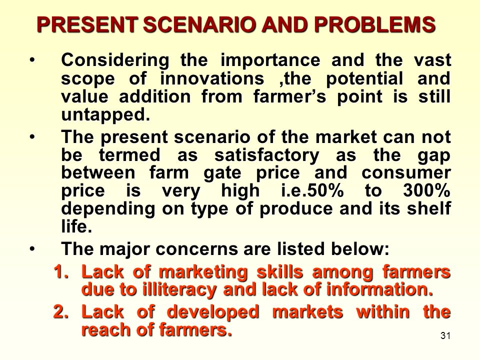 31 PRESENT SCENARIO AND PROBLEMS Considering the importance and the vast scope of innovations,the potential and value addition from farmers point is s