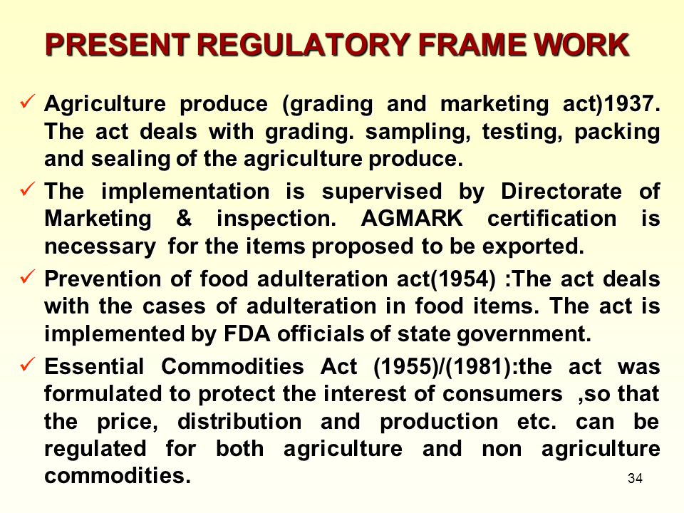 34 PRESENT REGULATORY FRAME WORK Agriculture produce (grading and marketing act)1937. The act deals with grading. sampling, testing, packing and seali