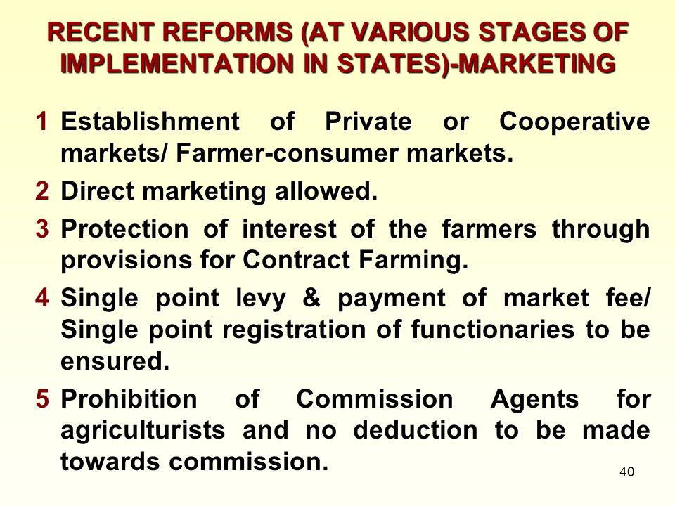 40 RECENT REFORMS (AT VARIOUS STAGES OF IMPLEMENTATION IN STATES)-MARKETING 1Establishment of Private or Cooperative markets/ Farmer-consumer markets.