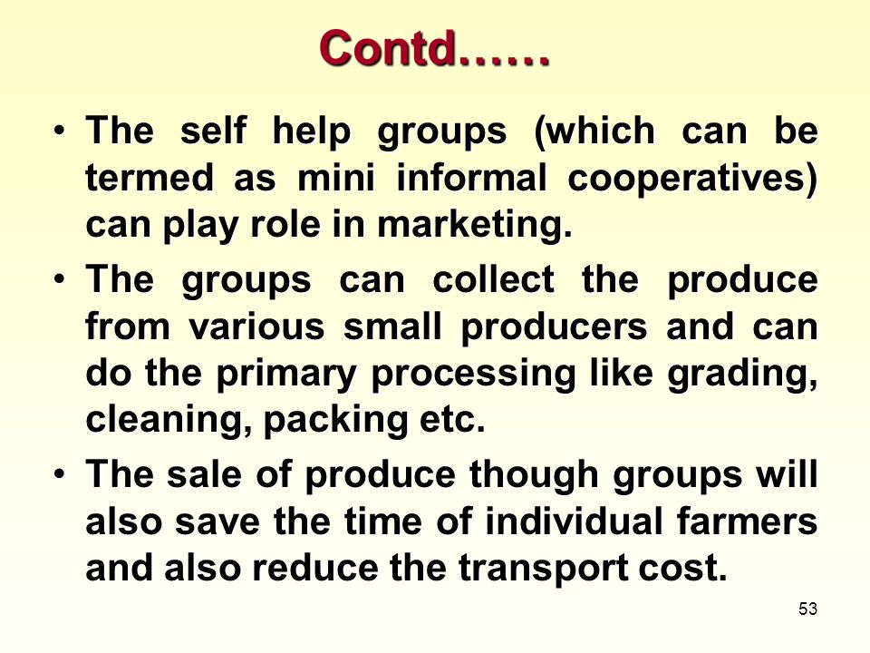 53 Contd…… The self help groups (which can be termed as mini informal cooperatives) can play role in marketing.The self help groups (which can be term