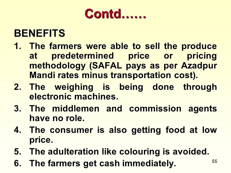 55 Contd…… BENEFITS 1.The farmers were able to sell the produce at predetermined price or pricing methodology (SAFAL pays as per Azadpur Mandi rates m