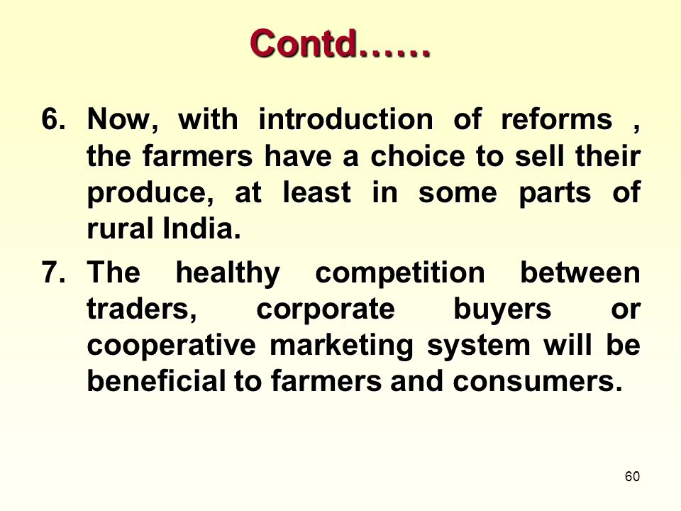 60 Contd…… 6.Now, with introduction of reforms, the farmers have a choice to sell their produce, at least in some parts of rural India. 7.The healthy