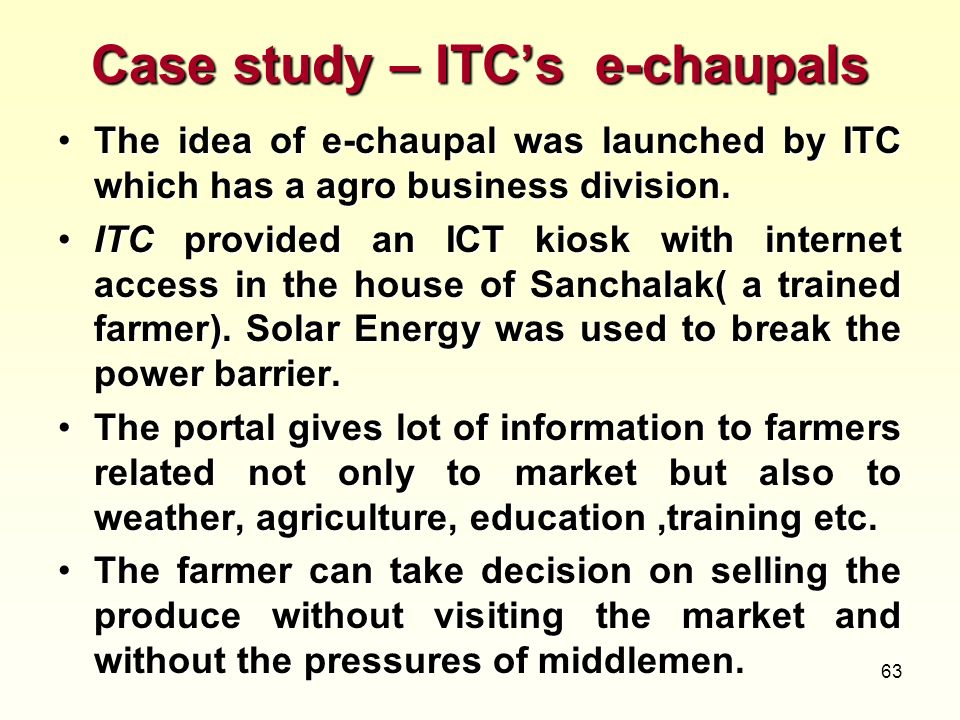 63 Case study – ITCs e-chaupals The idea of e-chaupal was launched by ITC which has a agro business division.The idea of e-chaupal was launched by ITC