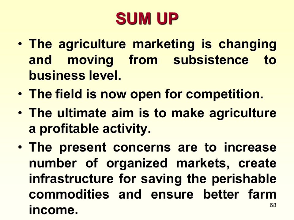 68 SUM UP The agriculture marketing is changing and moving from subsistence to business level.The agriculture marketing is changing and moving from su