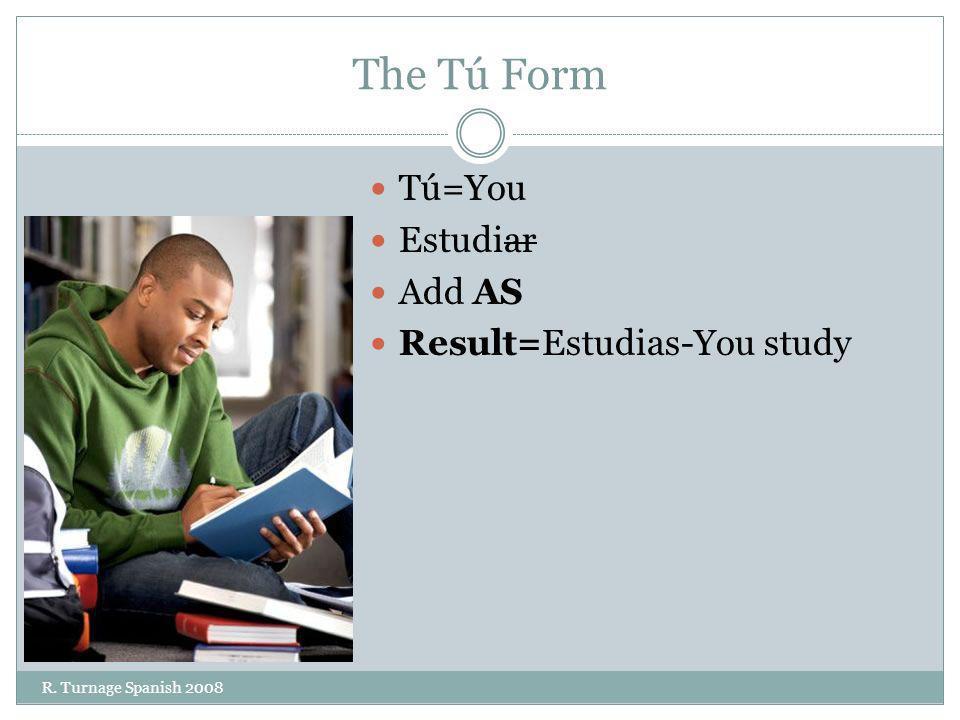 The Tú Form Tú=You Estudiar Add AS Result=Estudias-You study R. Turnage Spanish 2008