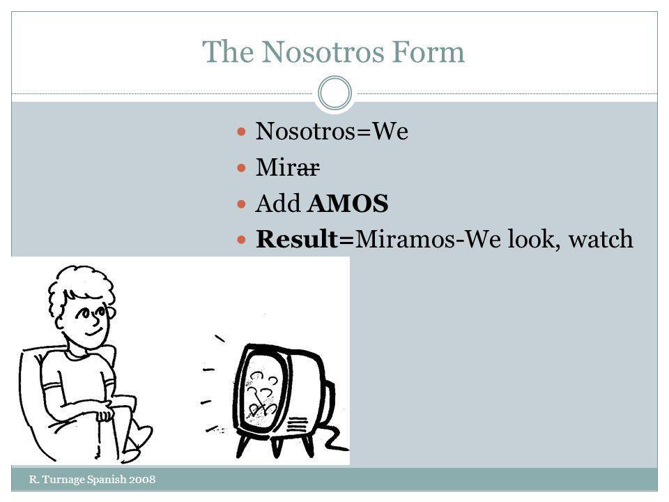 The Nosotros Form Nosotros=We Mirar Add AMOS Result=Miramos-We look, watch R. Turnage Spanish 2008