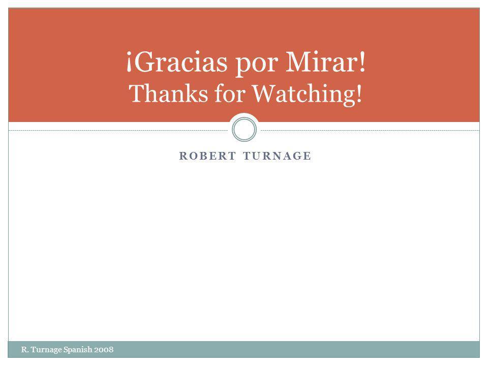 ROBERT TURNAGE R. Turnage Spanish 2008 ¡Gracias por Mirar! Thanks for Watching!