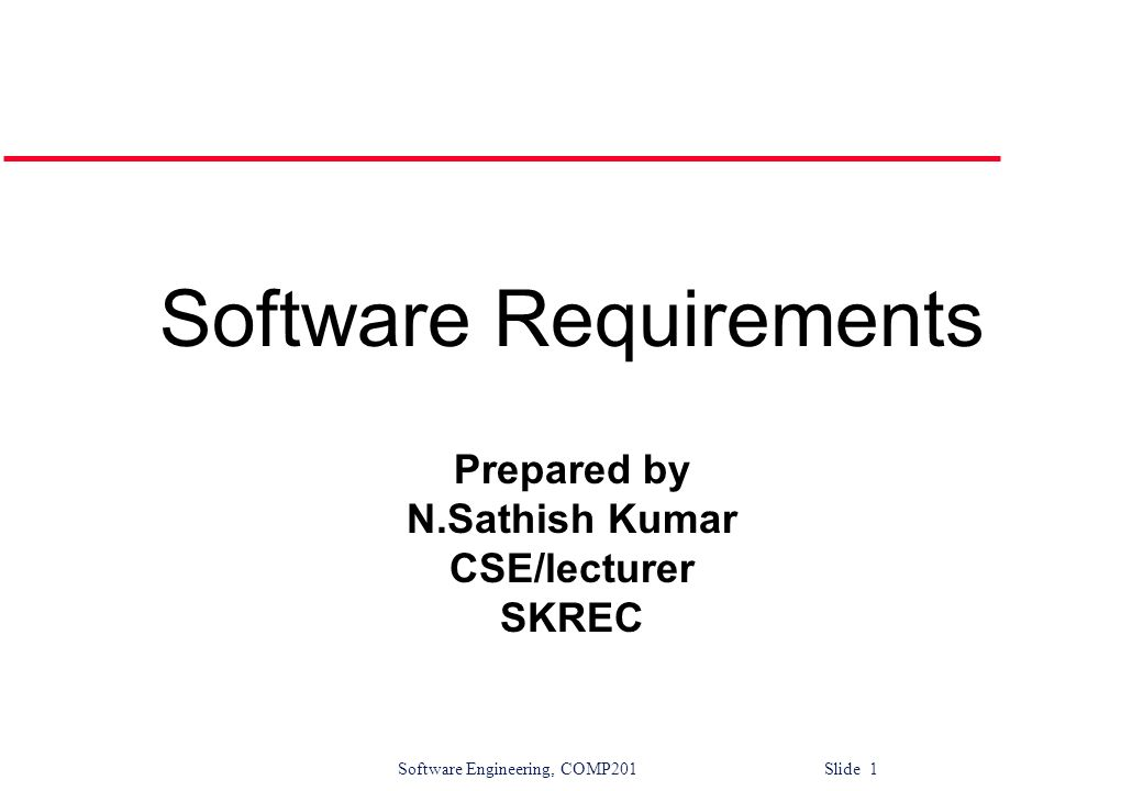 Software Engineering, COMP201 Slide 1 Software Requirements Prepared by N.Sathish Kumar CSE/lecturer SKREC