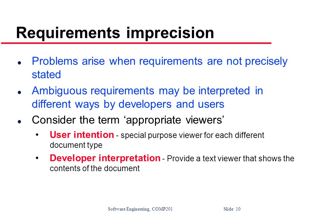 Software Engineering, COMP201 Slide 10 Requirements imprecision l Problems arise when requirements are not precisely stated l Ambiguous requirements m