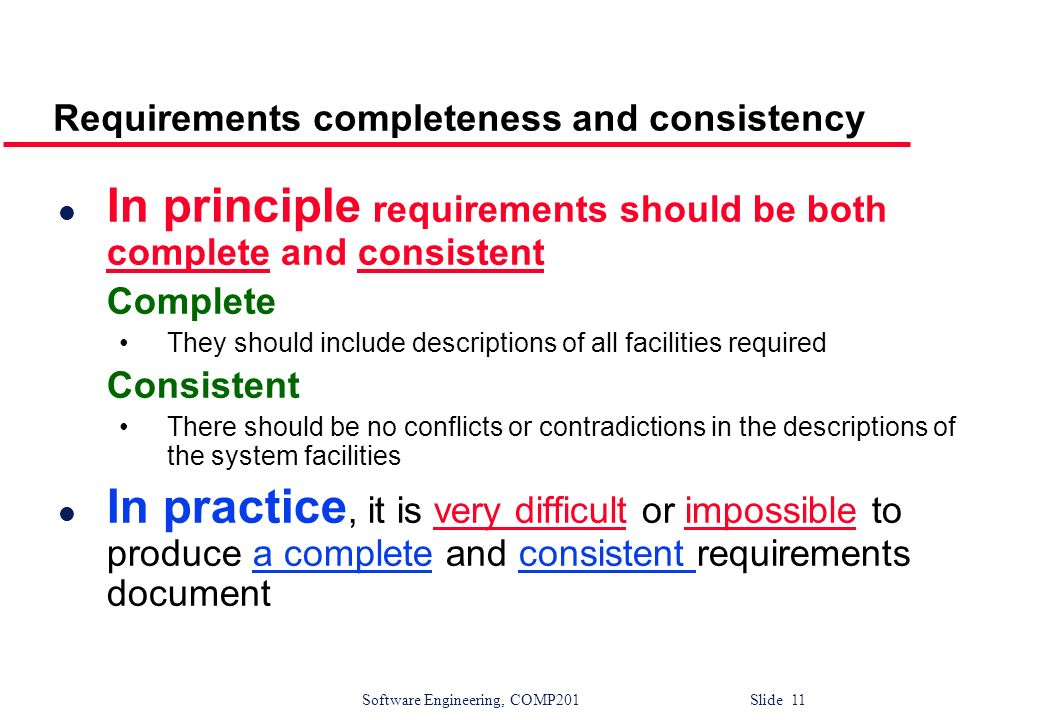 Software Engineering, COMP201 Slide 11 Requirements completeness and consistency l In principle requirements should be both complete and consistent Co