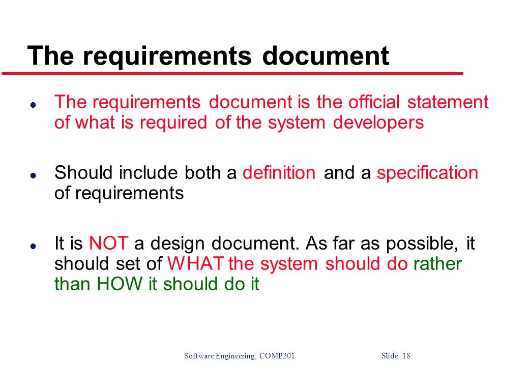 Software Engineering, COMP201 Slide 18 The requirements document l The requirements document is the official statement of what is required of the syst