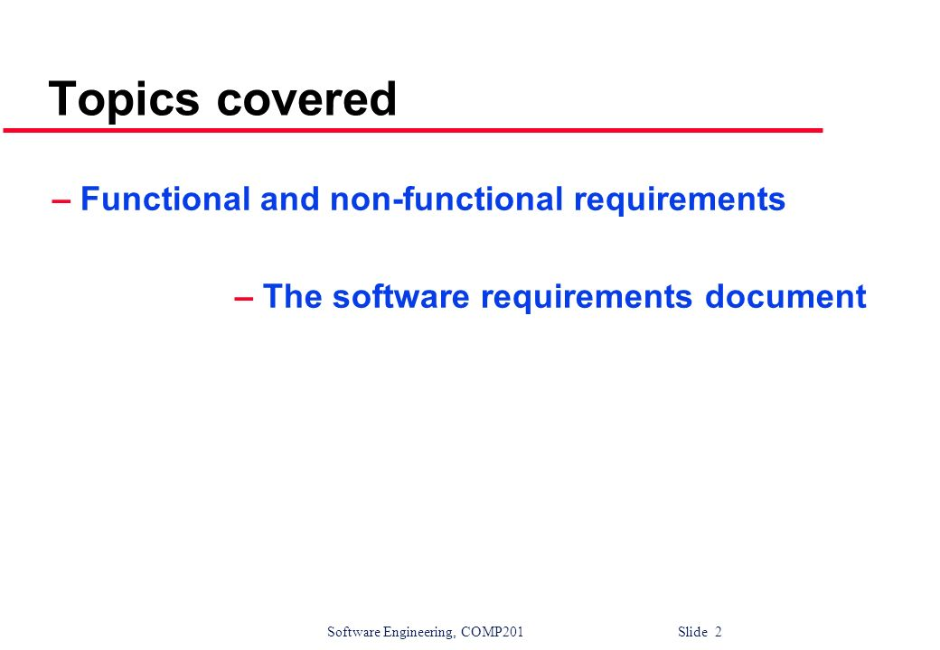 Software Engineering, COMP201 Slide 13 Non-functional classifications l Product requirements Requirements which specify that the delivered product must behave in a particular way e.g.