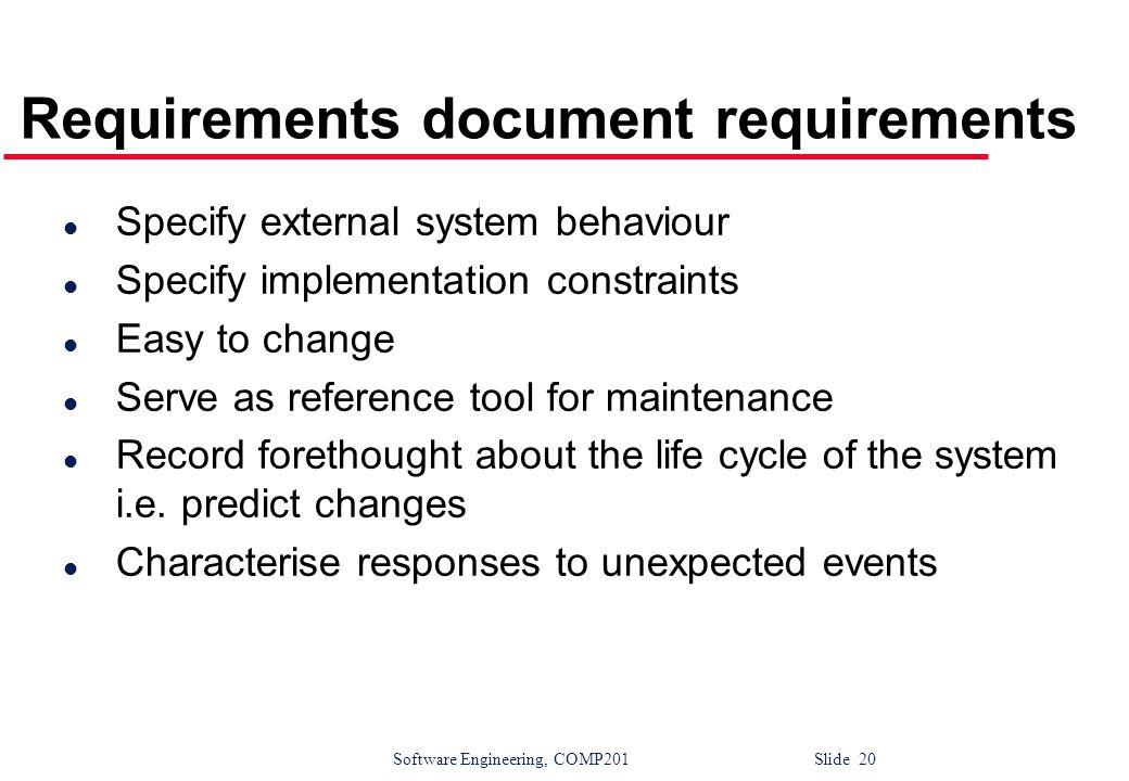 Software Engineering, COMP201 Slide 20 Requirements document requirements l Specify external system behaviour l Specify implementation constraints l E