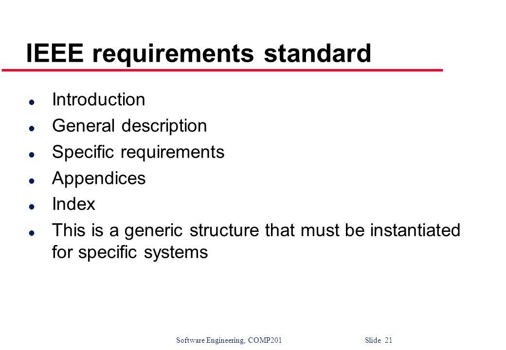 Software Engineering, COMP201 Slide 21 IEEE requirements standard l Introduction l General description l Specific requirements l Appendices l Index l
