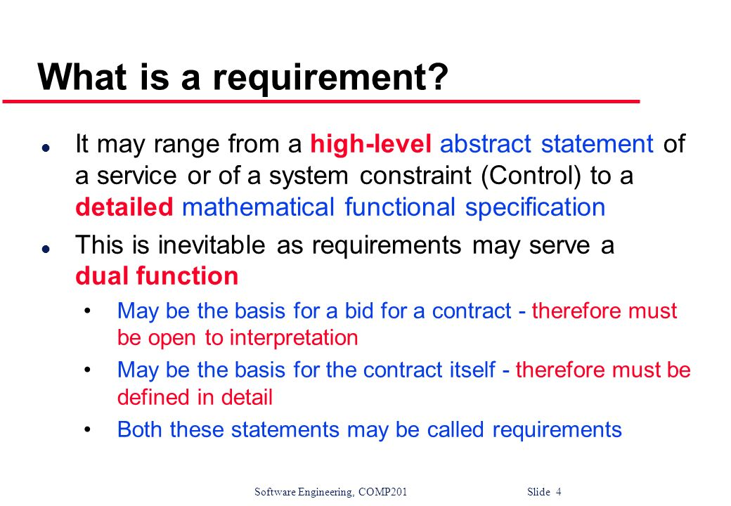 Software Engineering, COMP201 Slide 4 What is a requirement? l It may range from a high-level abstract statement of a service or of a system constrain