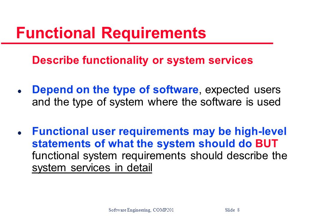 Software Engineering, COMP201 Slide 9 Examples of functional requirements l The user shall be able to search either all of the initial set of databases or select a subset from it.