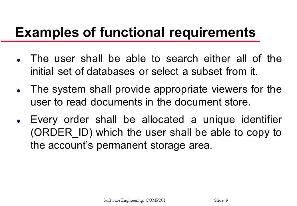 Software Engineering, COMP201 Slide 9 Examples of functional requirements l The user shall be able to search either all of the initial set of database