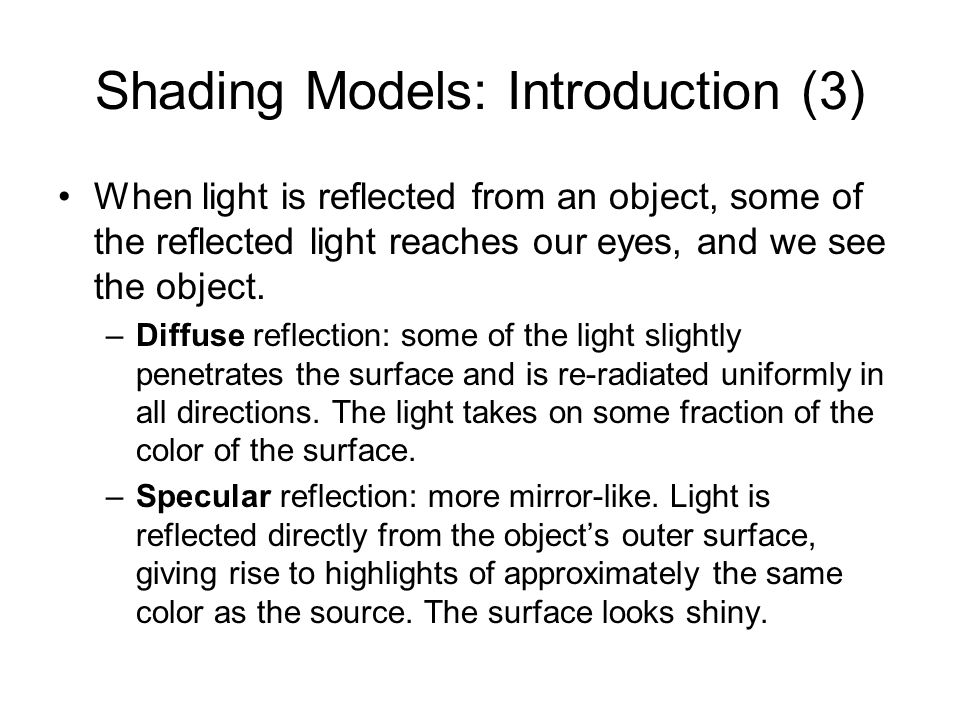 Shading Models: Introduction (3) When light is reflected from an object, some of the reflected light reaches our eyes, and we see the object. –Diffuse