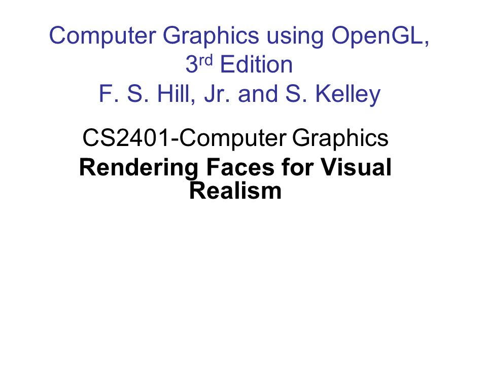 Computer Graphics using OpenGL, 3 rd Edition F. S. Hill, Jr. and S. Kelley CS2401-Computer Graphics Rendering Faces for Visual Realism