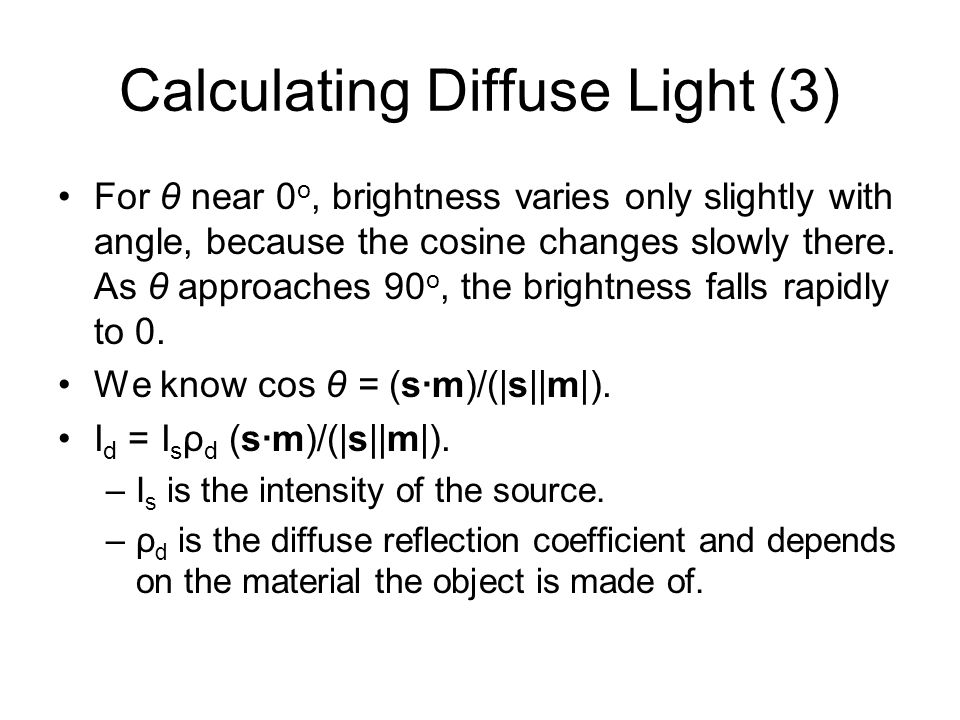 Calculating Diffuse Light (3) For θ near 0 o, brightness varies only slightly with angle, because the cosine changes slowly there. As θ approaches 90