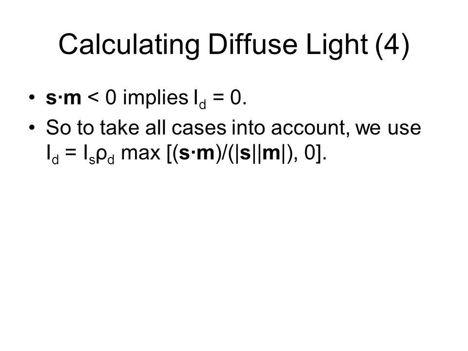 Calculating Diffuse Light (4) sm < 0 implies I d = 0. So to take all cases into account, we use I d = I s ρ d max [(sm)/(|s||m|), 0].