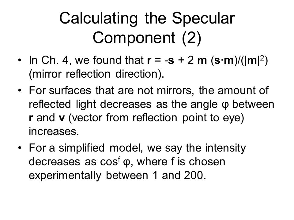 Calculating the Specular Component (2) In Ch. 4, we found that r = -s + 2 m (sm)/(|m| 2 ) (mirror reflection direction). For surfaces that are not mir