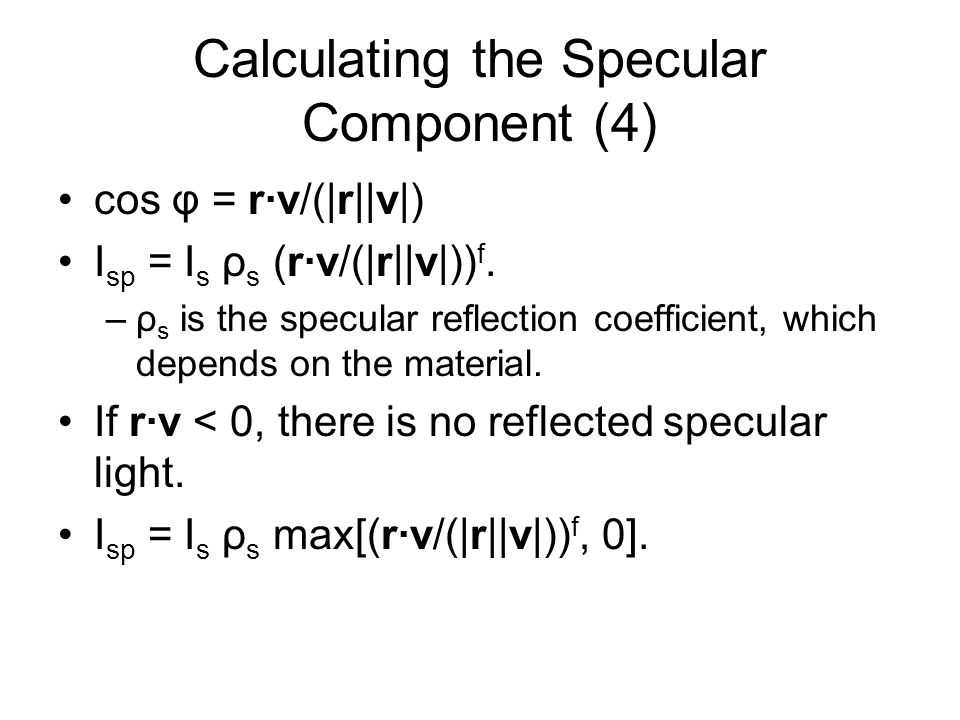 Calculating the Specular Component (4) cos φ = rv/(|r||v|) I sp = I s ρ s (rv/(|r||v|)) f. –ρ s is the specular reflection coefficient, which depends