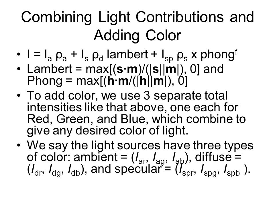 Combining Light Contributions and Adding Color I = I a ρ a + I s ρ d lambert + I sp ρ s x phong f Lambert = max[(sm)/(|s||m|), 0] and Phong = max[(hm/
