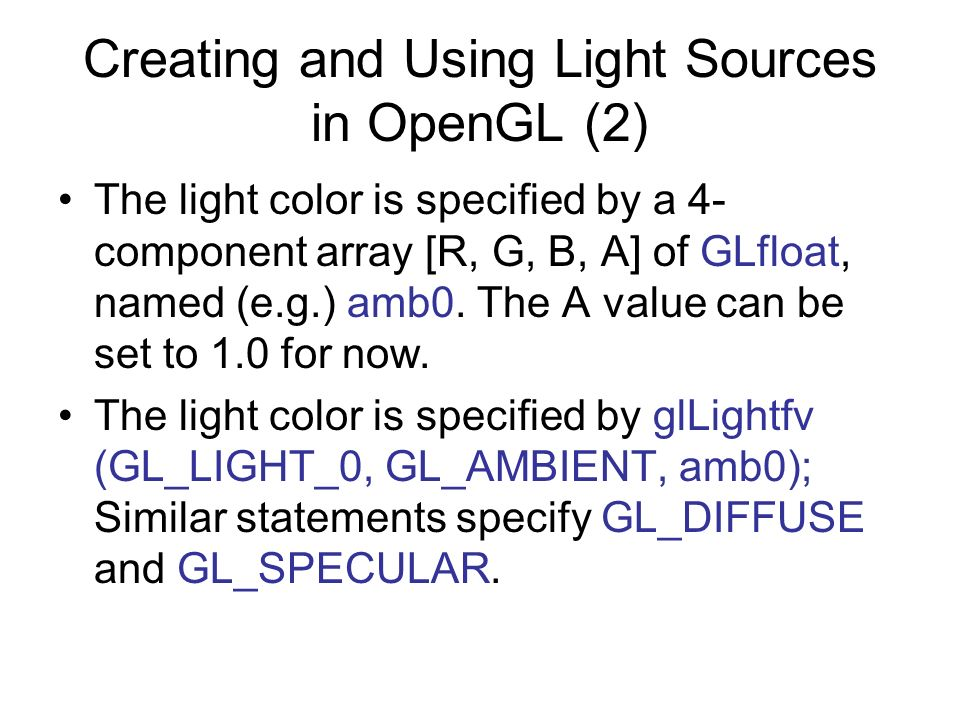 Creating and Using Light Sources in OpenGL (2) The light color is specified by a 4- component array [R, G, B, A] of GLfloat, named (e.g.) amb0. The A