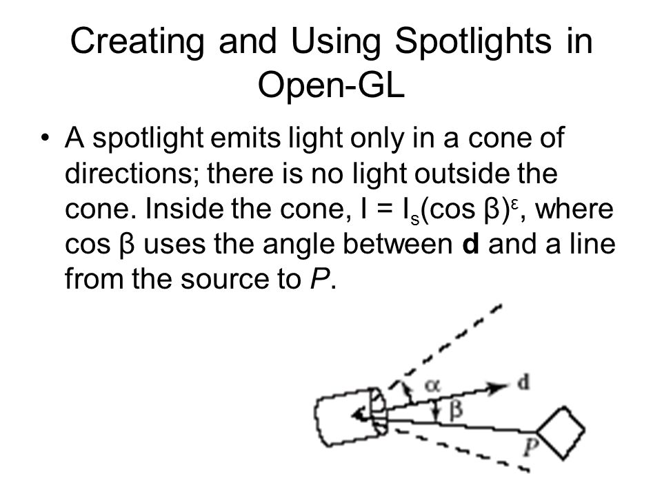 Creating and Using Spotlights in Open-GL A spotlight emits light only in a cone of directions; there is no light outside the cone. Inside the cone, I
