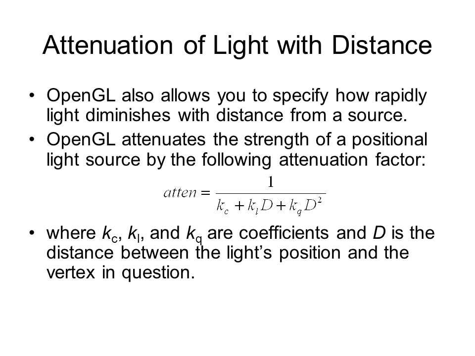 Attenuation of Light with Distance OpenGL also allows you to specify how rapidly light diminishes with distance from a source. OpenGL attenuates the s