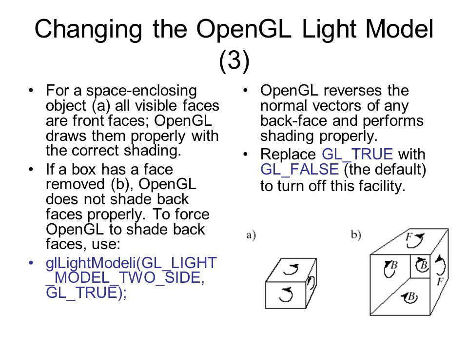 Changing the OpenGL Light Model (3) For a space-enclosing object (a) all visible faces are front faces; OpenGL draws them properly with the correct sh