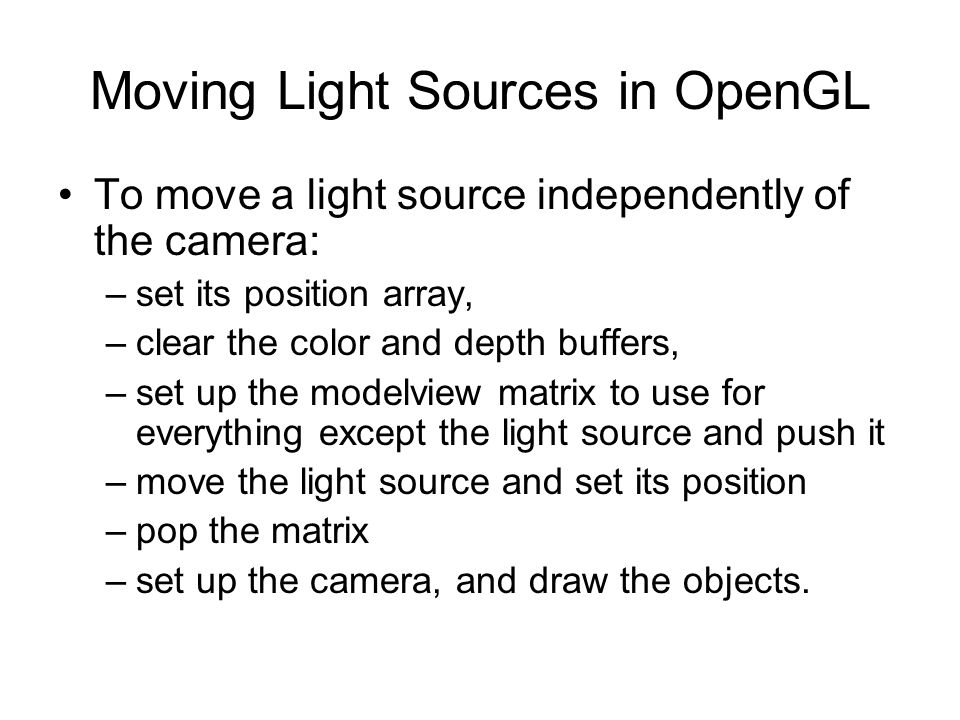 Moving Light Sources in OpenGL To move a light source independently of the camera: –set its position array, –clear the color and depth buffers, –set u