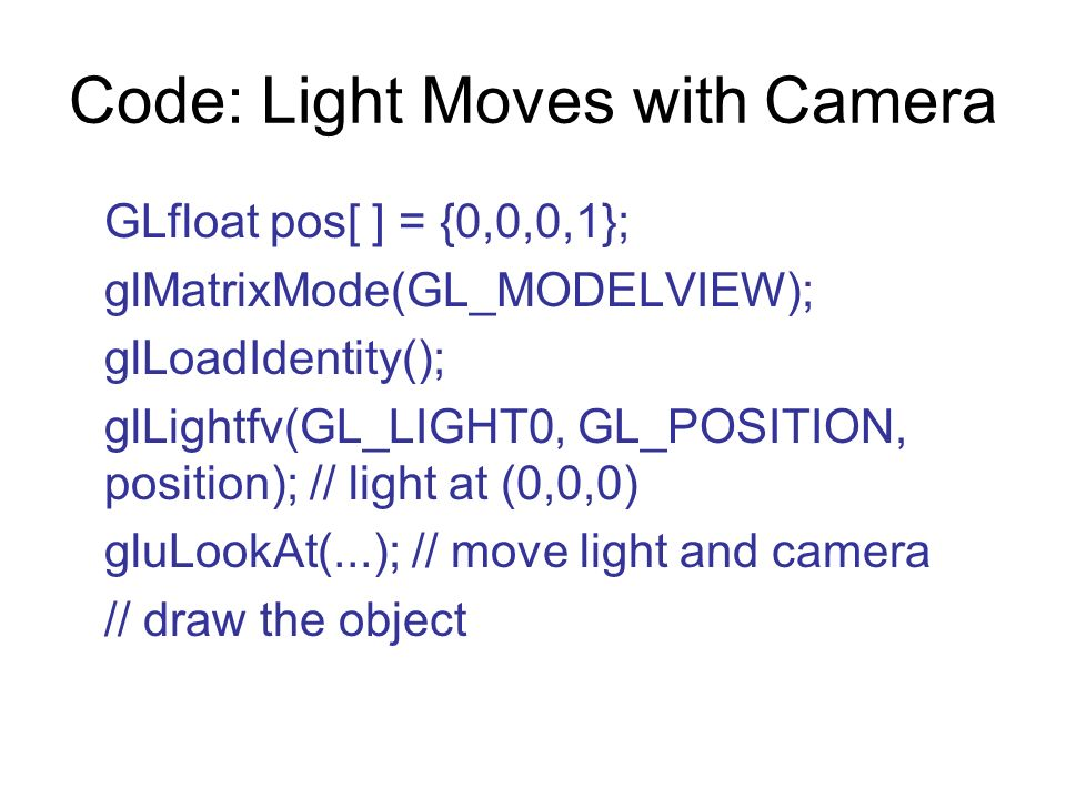 Code: Light Moves with Camera GLfloat pos[ ] = {0,0,0,1}; glMatrixMode(GL_MODELVIEW); glLoadIdentity(); glLightfv(GL_LIGHT0, GL_POSITION, position); /