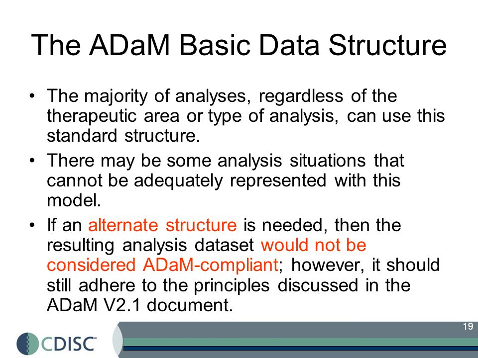 19 The ADaM Basic Data Structure The majority of analyses, regardless of the therapeutic area or type of analysis, can use this standard structure.