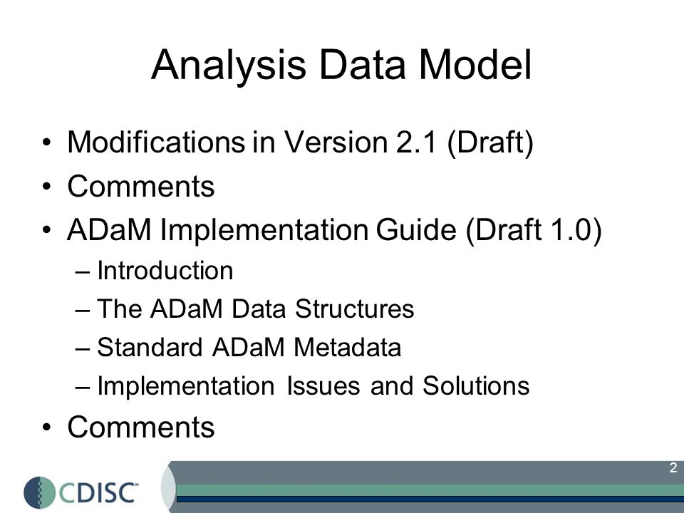 2 Analysis Data Model Modifications in Version 2.1 (Draft) Comments ADaM Implementation Guide (Draft 1.0) –Introduction –The ADaM Data Structures –Standard ADaM Metadata –Implementation Issues and Solutions Comments