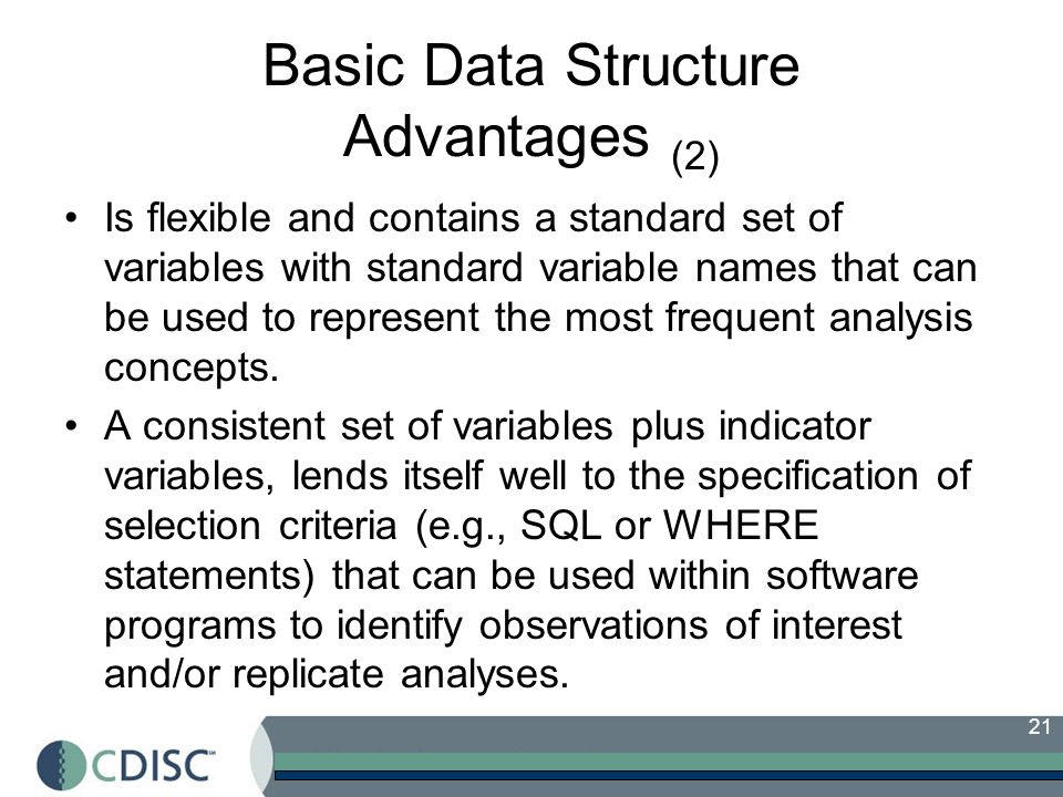 21 Basic Data Structure Advantages (2) Is flexible and contains a standard set of variables with standard variable names that can be used to represent the most frequent analysis concepts.