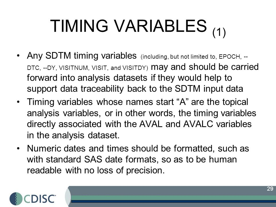 29 TIMING VARIABLES (1) Any SDTM timing variables (including, but not limited to, EPOCH, -- DTC, --DY, VISITNUM, VISIT, and VISITDY) may and should be carried forward into analysis datasets if they would help to support data traceability back to the SDTM input data Timing variables whose names start A are the topical analysis variables, or in other words, the timing variables directly associated with the AVAL and AVALC variables in the analysis dataset.