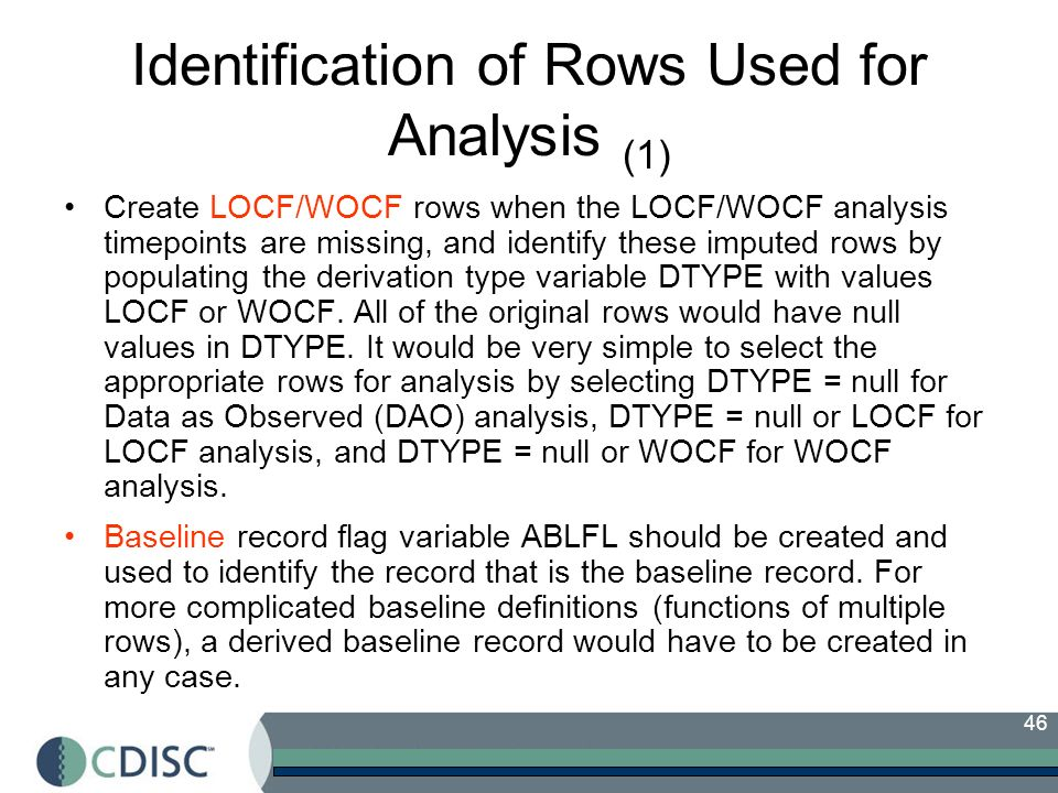 46 Identification of Rows Used for Analysis (1) Create LOCF/WOCF rows when the LOCF/WOCF analysis timepoints are missing, and identify these imputed rows by populating the derivation type variable DTYPE with values LOCF or WOCF.