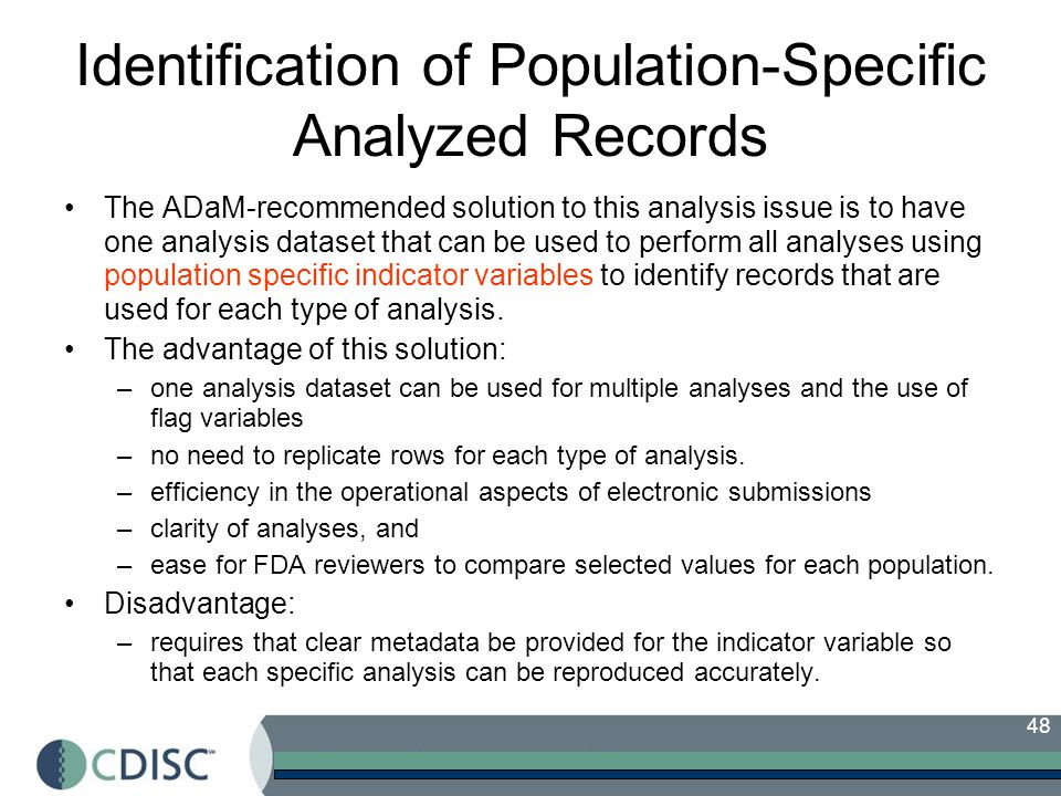 48 Identification of Population-Specific Analyzed Records The ADaM-recommended solution to this analysis issue is to have one analysis dataset that can be used to perform all analyses using population specific indicator variables to identify records that are used for each type of analysis.