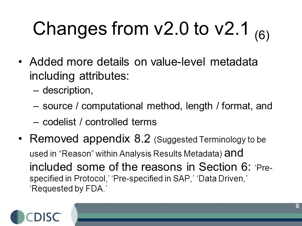 9 Changes from v2.0 to v2.1 (6) Added more details on value-level metadata including attributes: –description, –source / computational method, length / format, and –codelist / controlled terms Removed appendix 8.2 (Suggested Terminology to be used in Reason within Analysis Results Metadata) and included some of the reasons in Section 6: Pre- specified in Protocol, Pre-specified in SAP, Data Driven, Requested by FDA.