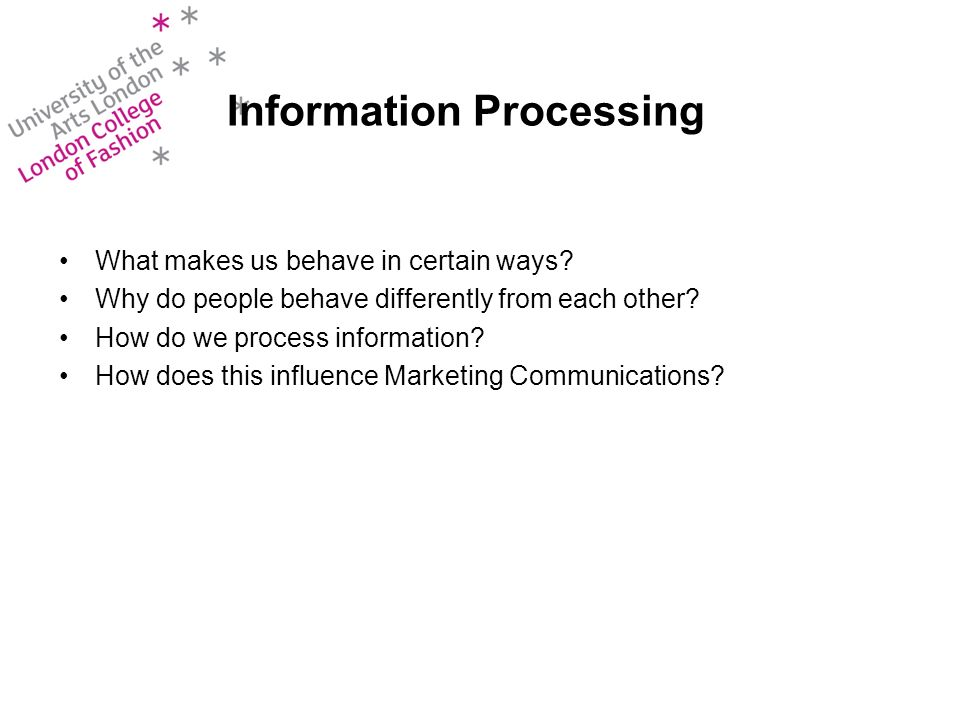 Information Processing What makes us behave in certain ways? Why do people behave differently from each other? How do we process information? How does