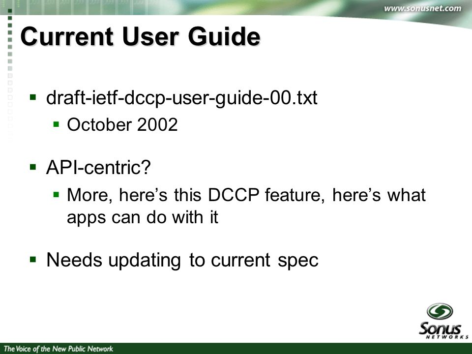 3 Current User Guide draft-ietf-dccp-user-guide-00.txt October 2002 API-centric? More, heres this DCCP feature, heres what apps can do with it Needs u